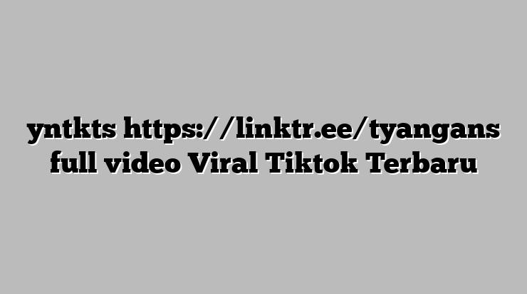 Video Viral @yntkts Https //linktr.ee/tyangans Tiktok